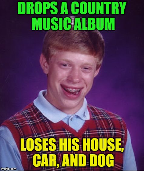 Bad Luck Brian Meme | DROPS A COUNTRY MUSIC ALBUM LOSES HIS HOUSE, CAR, AND DOG | image tagged in memes,bad luck brian | made w/ Imgflip meme maker