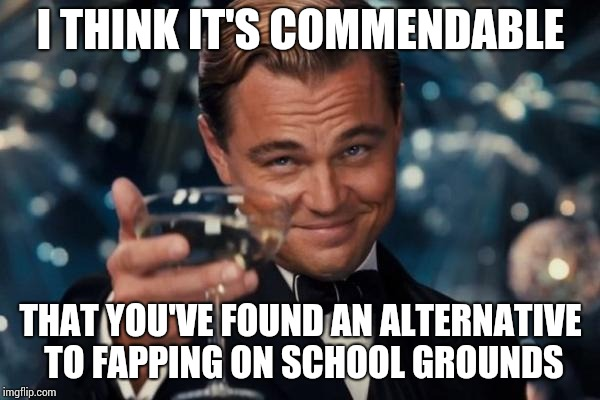 Leonardo Dicaprio Cheers Meme | I THINK IT'S COMMENDABLE THAT YOU'VE FOUND AN ALTERNATIVE TO FAPPING ON SCHOOL GROUNDS | image tagged in memes,leonardo dicaprio cheers | made w/ Imgflip meme maker