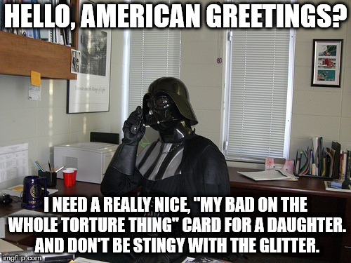"HELLO, AMERICAN GREETINGS? I NEED A REALLY NICE, ""MY BAD ON THE WHOLE TORTURE THING"" CARD FOR A DAUGHTER. AND DON'T BE STINGY WITH THE GLITT 