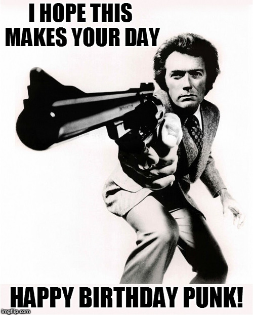 Dirty Harry Clint Eastwood Birthday | I HOPE THIS MAKES YOUR DAY HAPPY BIRTHDAY PUNK! | image tagged in clint eastwood,dirty harry,birthday | made w/ Imgflip meme maker