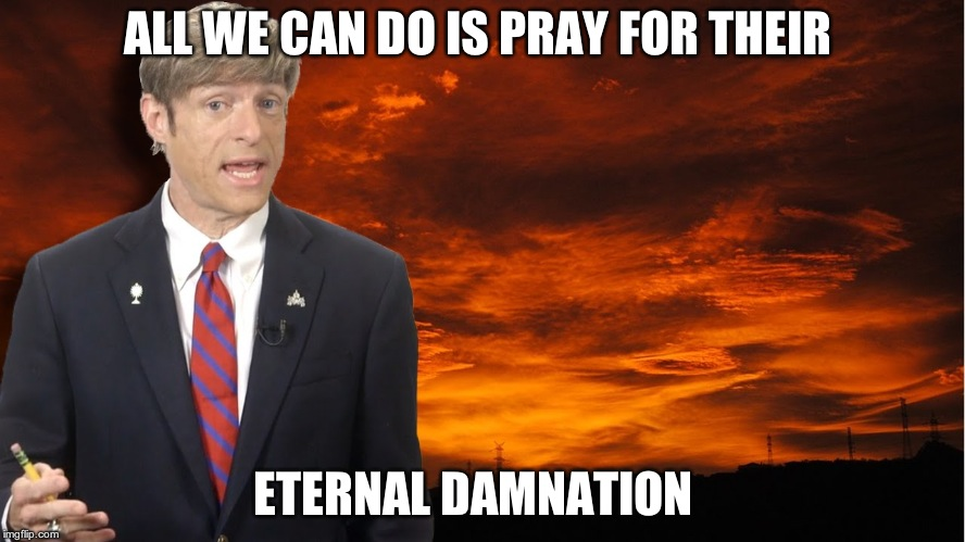 Michael Vortex  | ALL WE CAN DO IS PRAY FOR THEIR ETERNAL DAMNATION | image tagged in funny memes | made w/ Imgflip meme maker