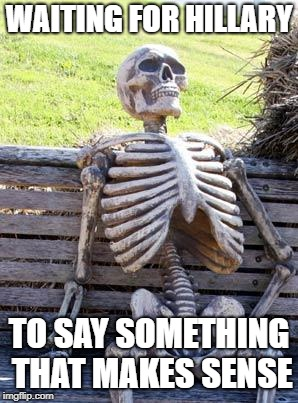 Waiting Skeleton Meme | WAITING FOR HILLARY TO SAY SOMETHING THAT MAKES SENSE | image tagged in memes,waiting skeleton | made w/ Imgflip meme maker