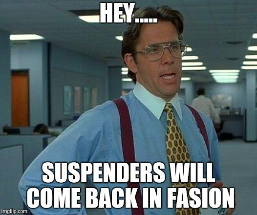 That Would Be Great Meme | HEY..... SUSPENDERS WILL COME BACK IN FASION | image tagged in memes,that would be great | made w/ Imgflip meme maker