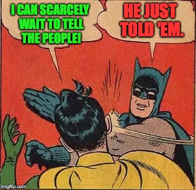 Batman Slapping Robin Meme | I CAN SCARCELY WAIT TO TELL THE PEOPLE! HE JUST TOLD 'EM. | image tagged in memes,batman slapping robin | made w/ Imgflip meme maker