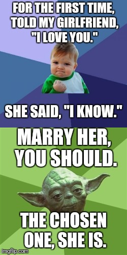 "Relationship goals... | FOR THE FIRST TIME, TOLD MY GIRLFRIEND, ""I LOVE YOU."" THE CHOSEN ONE, SHE IS. SHE SAID, ""I KNOW."" MARRY HER, YOU SHOULD. 