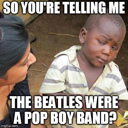 Third World Skeptical Kid Meme | SO YOU'RE TELLING ME THE BEATLES WERE A POP BOY BAND? | image tagged in memes,third world skeptical kid | made w/ Imgflip meme maker