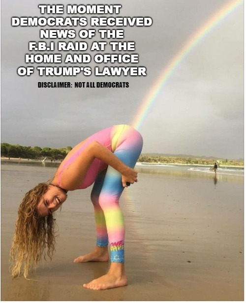 we got him!! | THE MOMENT DEMOCRATS RECEIVED NEWS OF THE F.B.I RAID AT THE HOME AND OFFICE OF TRUMP'S LAWYER DISCLAIMER:  NOT ALL DEMOCRATS | image tagged in liberal,rainbows | made w/ Imgflip meme maker