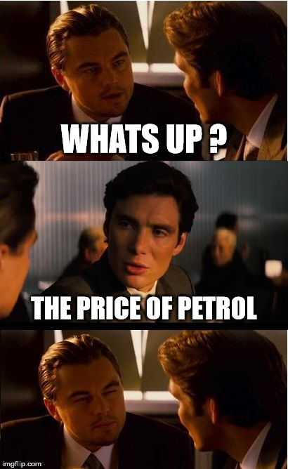 Inception Meme | WHATS UP ? THE PRICE OF PETROL | image tagged in memes,inception | made w/ Imgflip meme maker