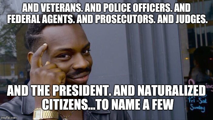 Roll Safe Think About It Meme | AND VETERANS. AND POLICE OFFICERS. AND FEDERAL AGENTS. AND PROSECUTORS. AND JUDGES. AND THE PRESIDENT. AND NATURALIZED CITIZENS...TO NAME A  | image tagged in memes,roll safe think about it | made w/ Imgflip meme maker