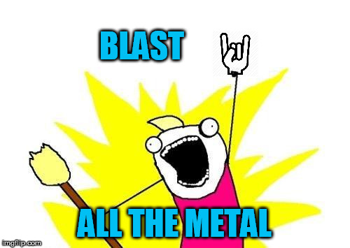 X All The Y Meme | BLAST ALL THE METAL | image tagged in memes,x all the y | made w/ Imgflip meme maker