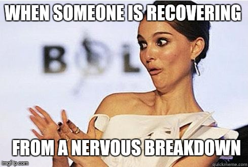 Sarcastic Natalie Portman | WHEN SOMEONE IS RECOVERING FROM A NERVOUS BREAKDOWN | image tagged in sarcastic natalie portman | made w/ Imgflip meme maker