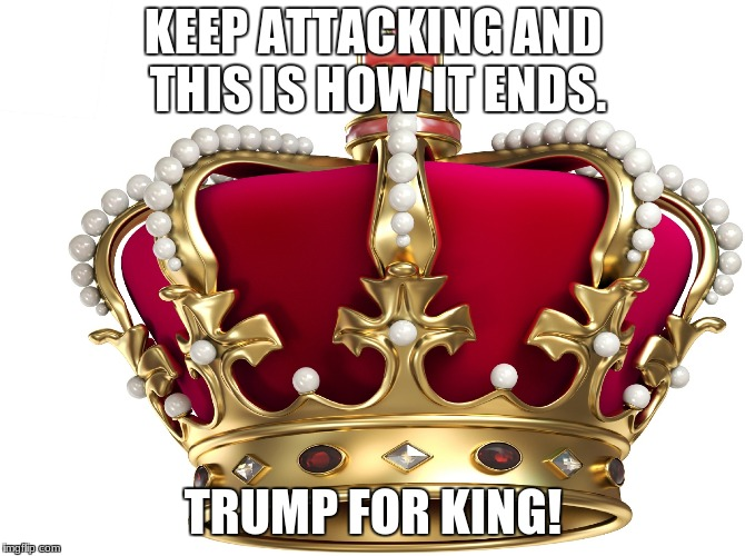 KEEP ATTACKING AND THIS IS HOW IT ENDS. TRUMP FOR KING! | image tagged in crown | made w/ Imgflip meme maker