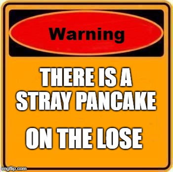 Warning Sign Meme | THERE IS A STRAY PANCAKE ON THE LOSE | image tagged in memes,warning sign | made w/ Imgflip meme maker