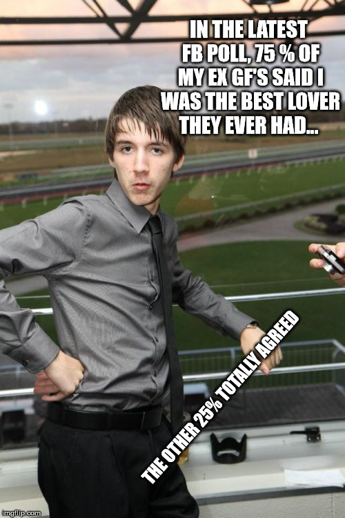 Hot Caleb | IN THE LATEST FB POLL, 75 % OF MY EX GF'S SAID I WAS THE BEST LOVER THEY EVER HAD... THE OTHER 25% TOTALLY AGREED | image tagged in memes,hot caleb | made w/ Imgflip meme maker