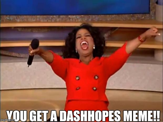 You get a DashHopes week, a W_w event | YOU GET A DASHHOPES MEME!! | image tagged in memes,dashhopes,dashhopes week,oprah | made w/ Imgflip meme maker