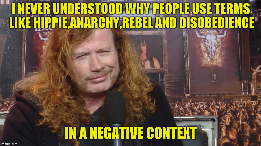I NEVER UNDERSTOOD WHY PEOPLE USE TERMS LIKE HIPPIE,ANARCHY,REBEL AND DISOBEDIENCE IN A NEGATIVE CONTEXT | image tagged in memes,hippies,anarchy,rebel,disobedience,powermetalhead | made w/ Imgflip meme maker