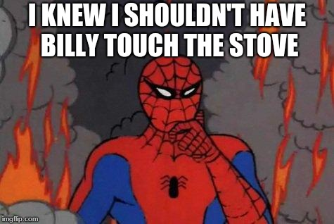 '60s Spiderman Fire | I KNEW I SHOULDN'T HAVE BILLY TOUCH THE STOVE | image tagged in '60s spiderman fire | made w/ Imgflip meme maker