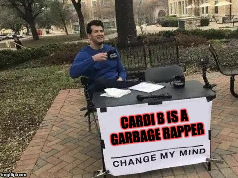 She is! | CARDI B IS A GARBAGE RAPPER | image tagged in change my mind,memes,funny,cardi b,rap,hip hop | made w/ Imgflip meme maker