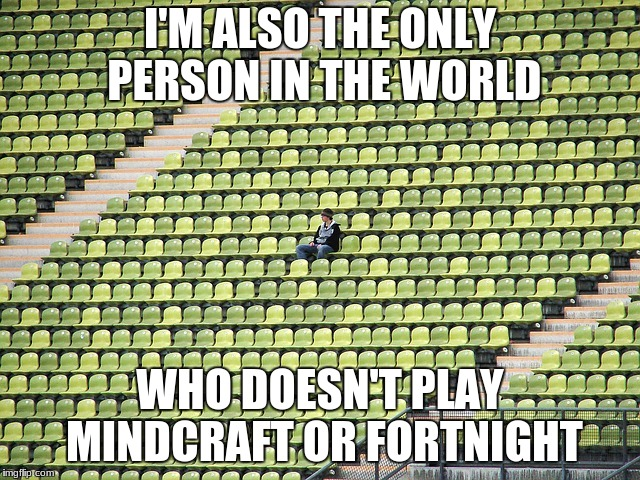 Or Undertale or Bendy or 5 Nights or any of those other stupid games everybody's playing these days | I'M ALSO THE ONLY PERSON IN THE WORLD WHO DOESN'T PLAY MINDCRAFT OR FORTNIGHT | image tagged in lonely fan,video games | made w/ Imgflip meme maker