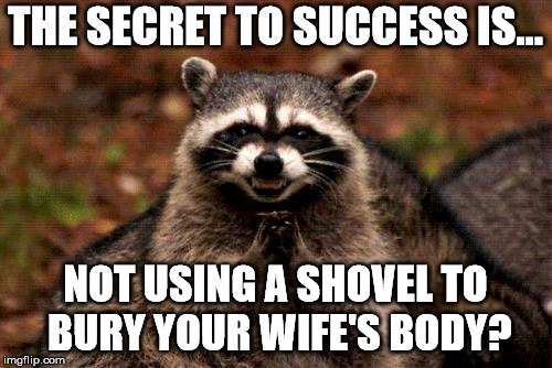 THE SECRET TO SUCCESS IS... NOT USING A SHOVEL TO BURY YOUR WIFE'S BODY? | made w/ Imgflip meme maker