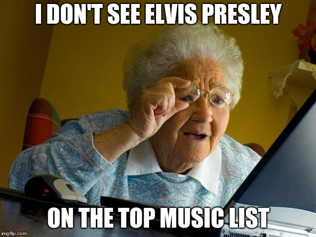 Grandma Finds The Internet #EndPop | I DON'T SEE ELVIS PRESLEY ON THE TOP MUSIC LIST | image tagged in memes,grandma finds the internet,elvis presley,endpop,music,pop music | made w/ Imgflip meme maker