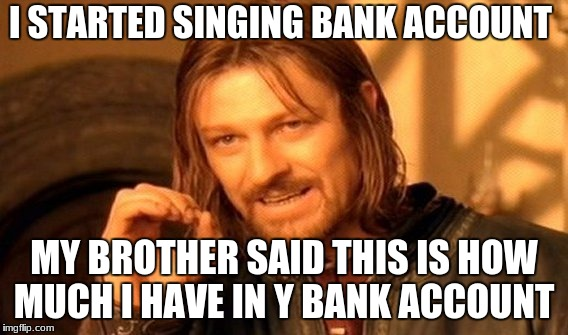 One Does Not Simply Meme | I STARTED SINGING BANK ACCOUNT MY BROTHER SAID THIS IS HOW MUCH I HAVE IN Y BANK ACCOUNT | image tagged in memes,one does not simply | made w/ Imgflip meme maker