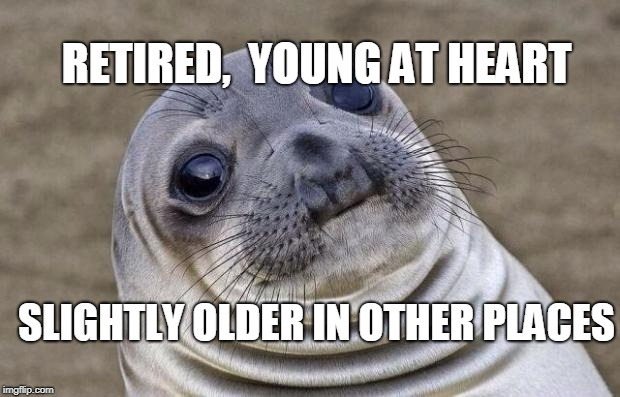 Awkward Moment Sealion Meme | RETIRED,  YOUNG AT HEART SLIGHTLY OLDER IN OTHER PLACES | image tagged in memes,awkward moment sealion | made w/ Imgflip meme maker