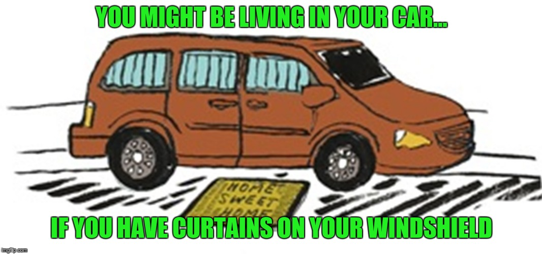 Living in your car | YOU MIGHT BE LIVING IN YOUR CAR... IF YOU HAVE CURTAINS ON YOUR WINDSHIELD | image tagged in car | made w/ Imgflip meme maker