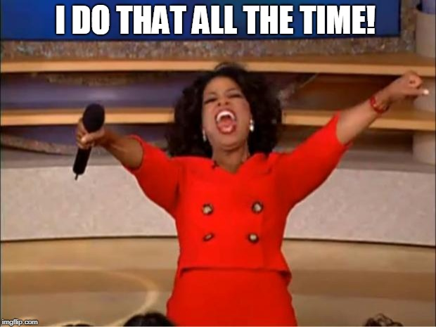 Oprah You Get A Meme | I DO THAT ALL THE TIME! | image tagged in memes,oprah you get a | made w/ Imgflip meme maker