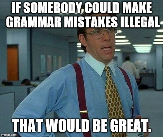 That Would Be Great Meme | IF SOMEBODY COULD MAKE GRAMMAR MISTAKES ILLEGAL THAT WOULD BE GREAT. | image tagged in memes,that would be great | made w/ Imgflip meme maker
