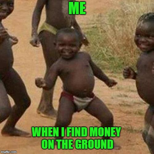 Money on the Ground | ME WHEN I FIND MONEY ON THE GROUND | image tagged in memes,third world success kid,money,positivity,lucky | made w/ Imgflip meme maker