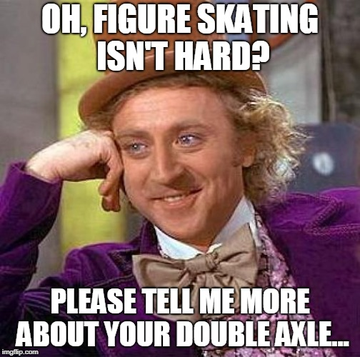 Figure Skating Pros & Cons | OH, FIGURE SKATING ISN'T HARD? PLEASE TELL ME MORE ABOUT YOUR DOUBLE AXLE... | image tagged in memes,creepy condescending wonka | made w/ Imgflip meme maker