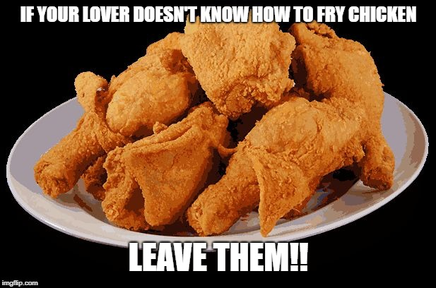 IF YOUR LOVER DOESN'T KNOW HOW TO FRY CHICKEN LEAVE THEM!! | image tagged in fried chicken | made w/ Imgflip meme maker