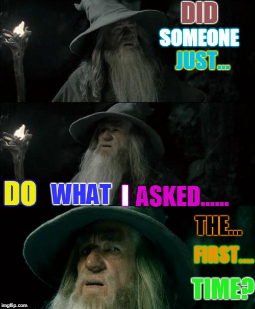 I must be dreaming... or it's a trap? | DID SOMEONE JUST... DO WHAT I ASKED...... THE... FIRST.... TIME? | image tagged in memes,confused gandalf,miracles do happen | made w/ Imgflip meme maker