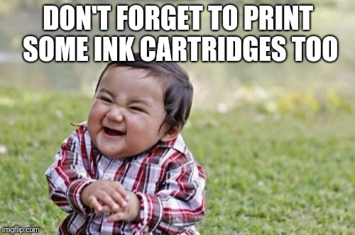 Evil Toddler Meme | DON'T FORGET TO PRINT SOME INK CARTRIDGES TOO | image tagged in memes,evil toddler | made w/ Imgflip meme maker