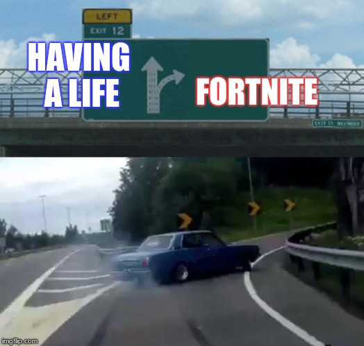 Left Exit 12 Off Ramp Meme | HAVING A LIFE FORTNITE | image tagged in memes,left exit 12 off ramp | made w/ Imgflip meme maker