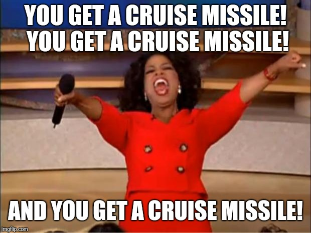 Oprah You Get A Meme | YOU GET A CRUISE MISSILE! YOU GET A CRUISE MISSILE! AND YOU GET A CRUISE MISSILE! | image tagged in memes,oprah you get a | made w/ Imgflip meme maker
