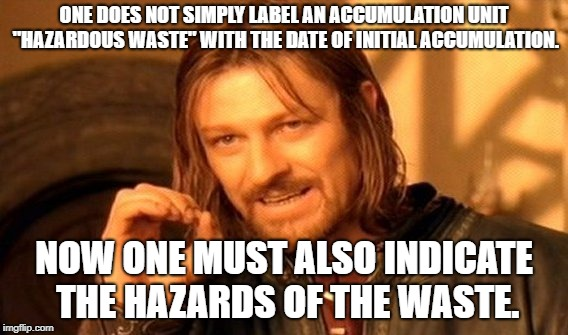"One Does Not Simply Meme | ONE DOES NOT SIMPLY LABEL AN ACCUMULATION UNIT ""HAZARDOUS WASTE"" WITH THE DATE OF INITIAL ACCUMULATION. NOW ONE MUST ALSO INDICATE THE HAZAR 