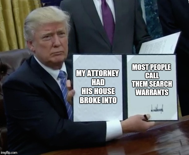 Trump Bill Signing Meme | MY ATTORNEY HAD HIS HOUSE BROKE INTO MOST PEOPLE CALL THEM SEARCH WARRANTS | image tagged in memes,trump bill signing | made w/ Imgflip meme maker