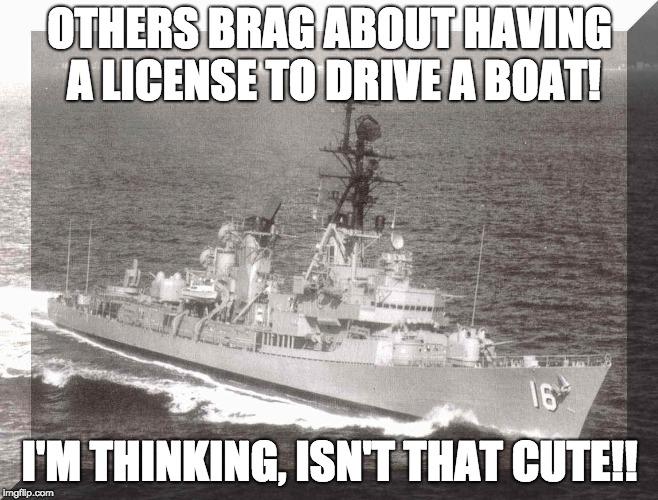 License To Drive | OTHERS BRAG ABOUT HAVING A LICENSE TO DRIVE A BOAT! I'M THINKING, ISN'T THAT CUTE!! | image tagged in license,brag,boat,ship,drive,ocean | made w/ Imgflip meme maker