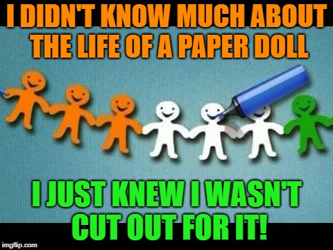 I DIDN'T KNOW MUCH ABOUT THE LIFE OF A PAPER DOLL I JUST KNEW I WASN'T CUT OUT FOR IT! | image tagged in paper dolls | made w/ Imgflip meme maker