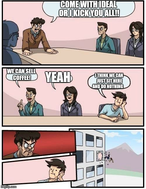 Boardroom Meeting Suggestion Meme | COME WITH IDEAL OR I KICK YOU ALL!! WE CAN SELL COFFEE! YEAH I THINK WE CAN JUST SIT HERE AND DO NOTHING | image tagged in memes,boardroom meeting suggestion | made w/ Imgflip meme maker