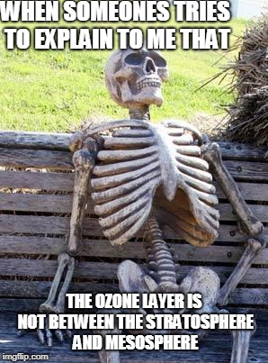 Waiting Skeleton Meme | WHEN SOMEONES TRIES TO EXPLAIN TO ME THAT THE OZONE LAYER IS NOT BETWEEN THE STRATOSPHERE AND MESOSPHERE | image tagged in memes,waiting skeleton | made w/ Imgflip meme maker