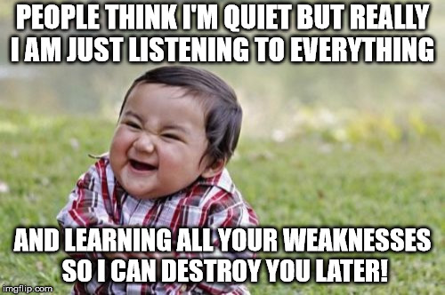 Silent But Deadly | PEOPLE THINK I'M QUIET BUT REALLY I AM JUST LISTENING TO EVERYTHING AND LEARNING ALL YOUR WEAKNESSES SO I CAN DESTROY YOU LATER! | image tagged in memes,evil toddler,funny | made w/ Imgflip meme maker