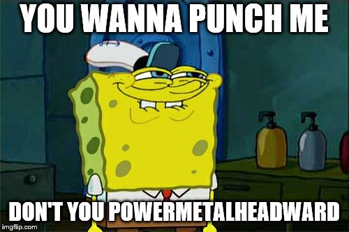 Dont You Squidward Meme | YOU WANNA PUNCH ME DON'T YOU POWERMETALHEADWARD | image tagged in memes,dont you squidward | made w/ Imgflip meme maker
