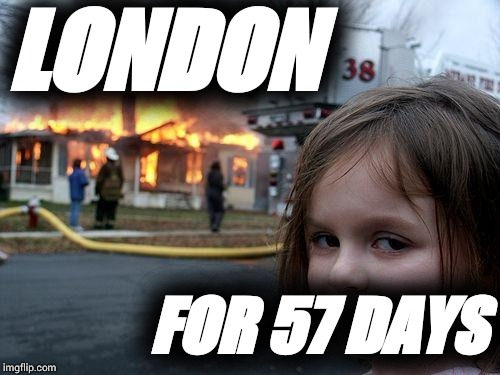 Disaster Girl Meme | LONDON FOR 57 DAYS | image tagged in memes,disaster girl | made w/ Imgflip meme maker