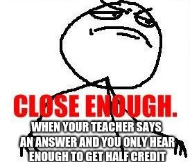 Close Enough | WHEN YOUR TEACHER SAYS AN ANSWER AND YOU ONLY HEAR ENOUGH TO GET HALF CREDIT | image tagged in memes,close enough | made w/ Imgflip meme maker