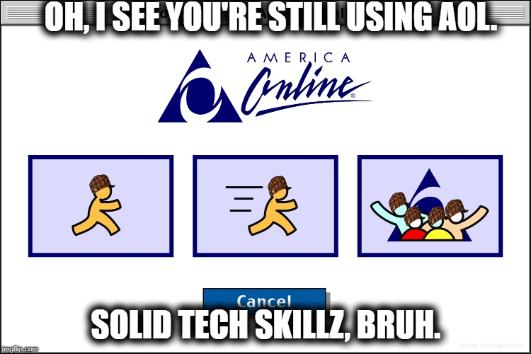 Silicon Sally | OH, I SEE YOU'RE STILL USING AOL. SOLID TECH SKILLZ, BRUH. | image tagged in aol,tech support,computer guy facepalm | made w/ Imgflip meme maker