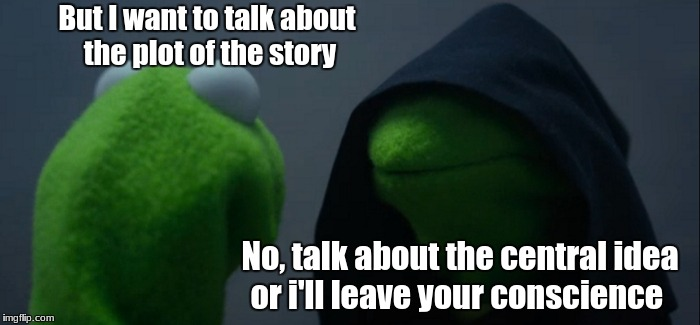 Evil Kermit Meme | But I want to talk about the plot of the story No, talk about the central idea or i'll leave your conscience | image tagged in memes,evil kermit | made w/ Imgflip meme maker