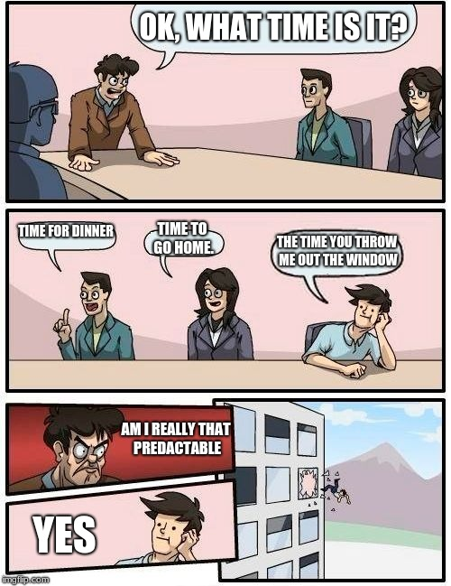 Boardroom Meeting Suggestion | OK, WHAT TIME IS IT? TIME FOR DINNER TIME TO GO HOME. THE TIME YOU THROW ME OUT THE WINDOW AM I REALLY THAT PREDACTABLE YES | image tagged in memes,boardroom meeting suggestion | made w/ Imgflip meme maker